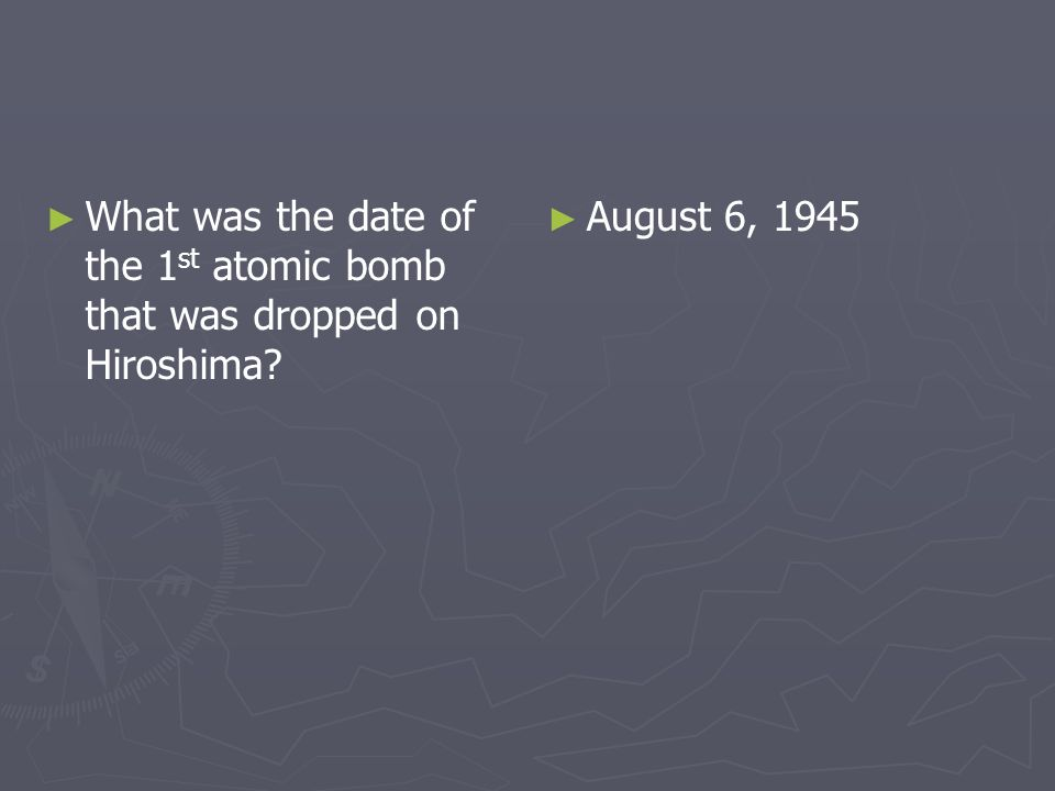 What was the date of the 1 st atomic bomb that was dropped on Hiroshima? August 6, 1945