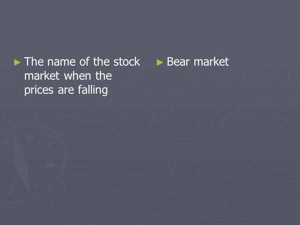 The name of the stock market when the prices are falling Bear market