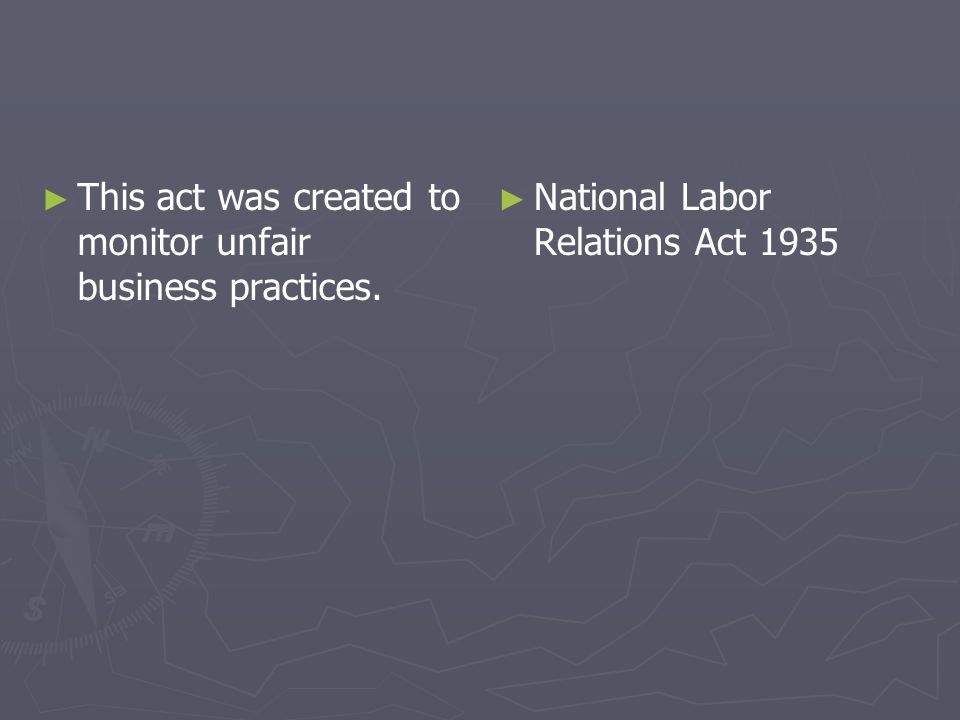 This act was created to monitor unfair business practices. National Labor Relations Act 1935