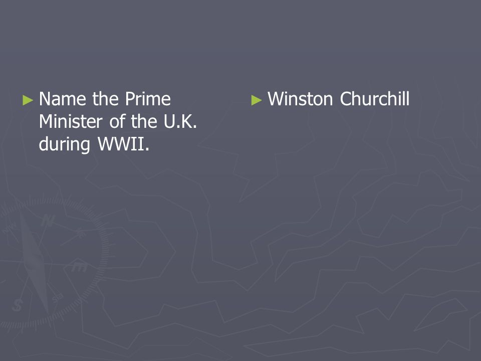 Name the Prime Minister of the U.K. during WWII. Winston Churchill