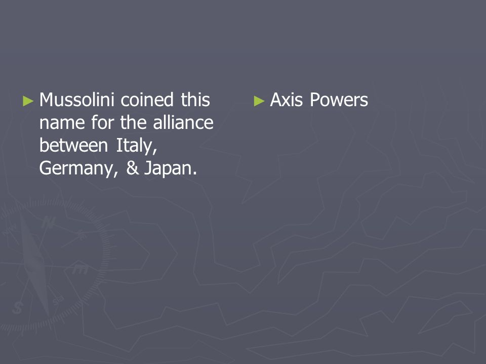 Mussolini coined this name for the alliance between Italy, Germany, & Japan. Axis Powers