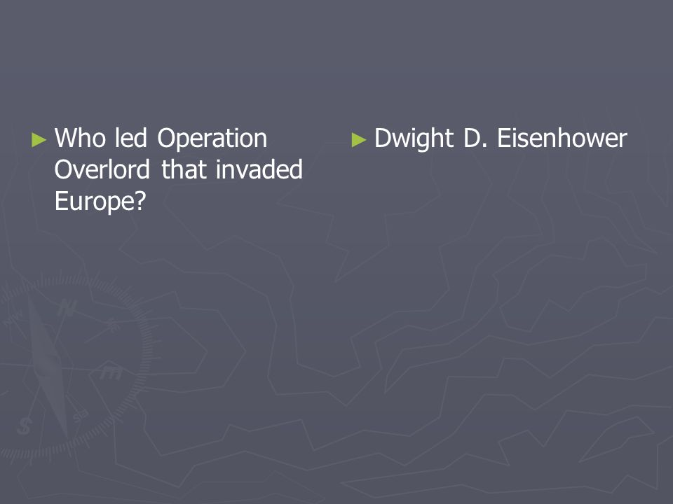 Who led Operation Overlord that invaded Europe? Dwight D. Eisenhower