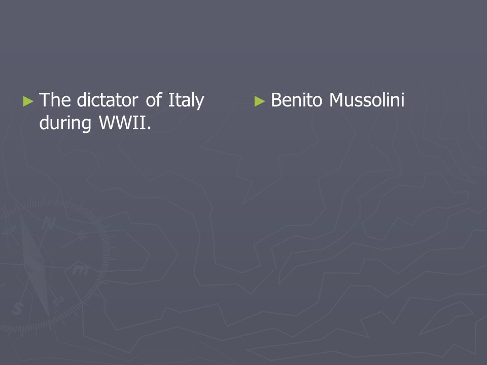 The dictator of Italy during WWII. Benito Mussolini