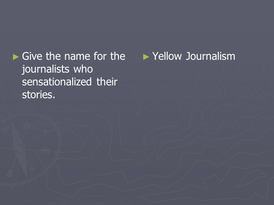 Give the name for the journalists who sensationalized their stories. Yellow Journalism