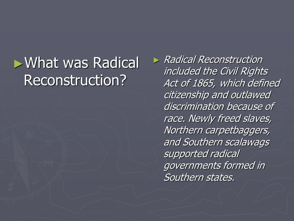 What was Radical Reconstruction? What was Radical Reconstruction? Radical Reconstruction included the Civil Rights Act of 1865, which defined citizens