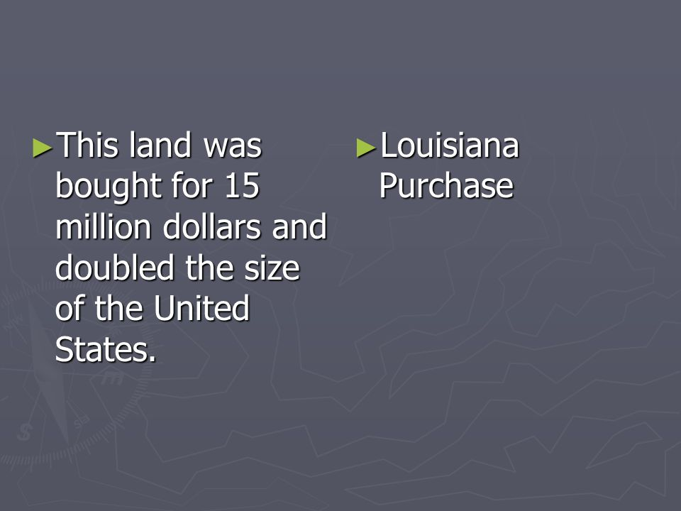 This land was bought for 15 million dollars and doubled the size of the United States. This land was bought for 15 million dollars and doubled the siz