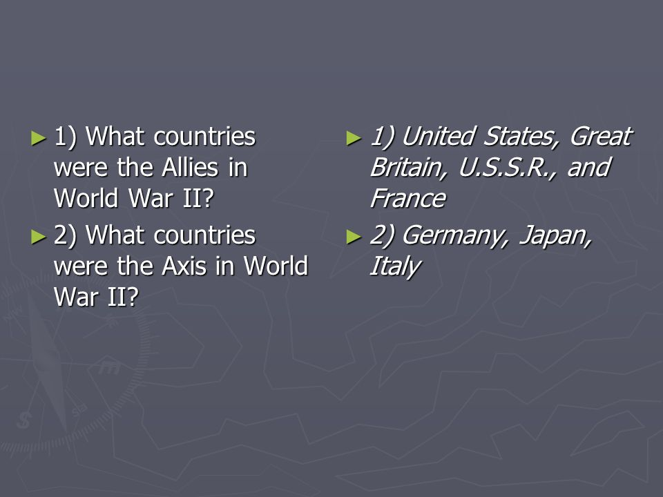 1) What countries were the Allies in World War II? 1) What countries were the Allies in World War II? 2) What countries were the Axis in World War II?