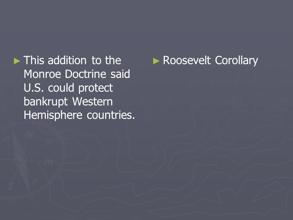 This addition to the Monroe Doctrine said U.S. could protect bankrupt Western Hemisphere countries. Roosevelt Corollary