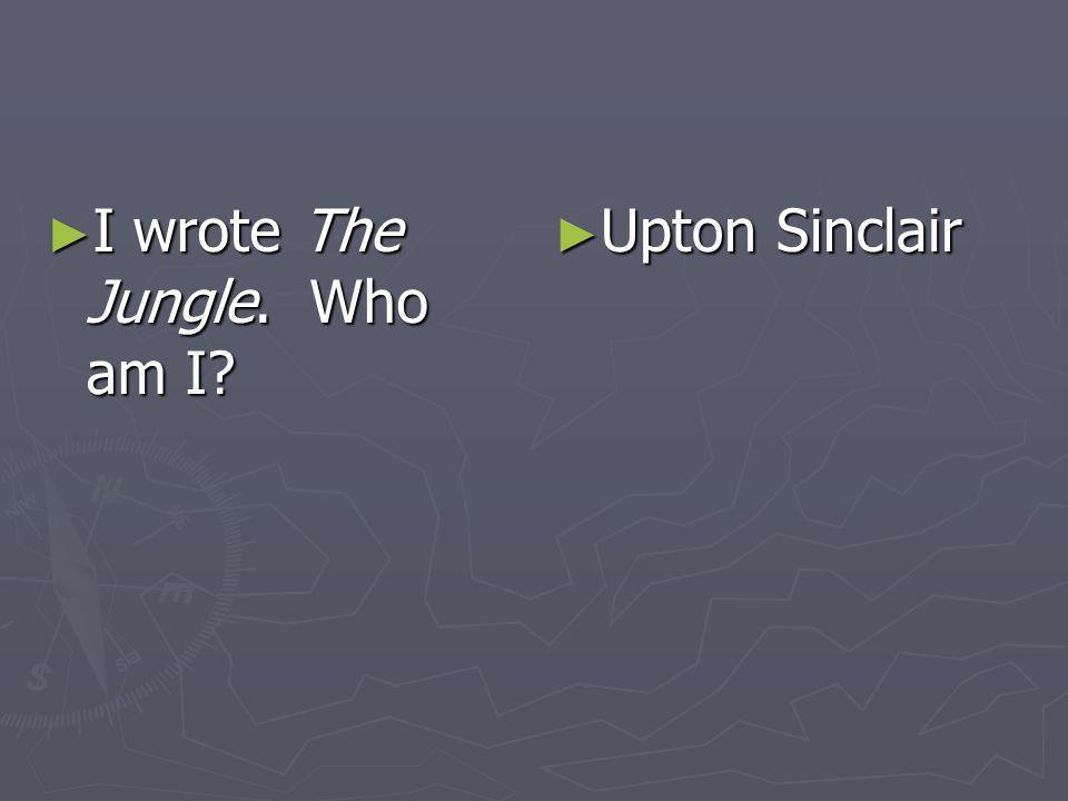 I wrote The Jungle. Who am I I wrote The Jungle. Who am I Upton Sinclair