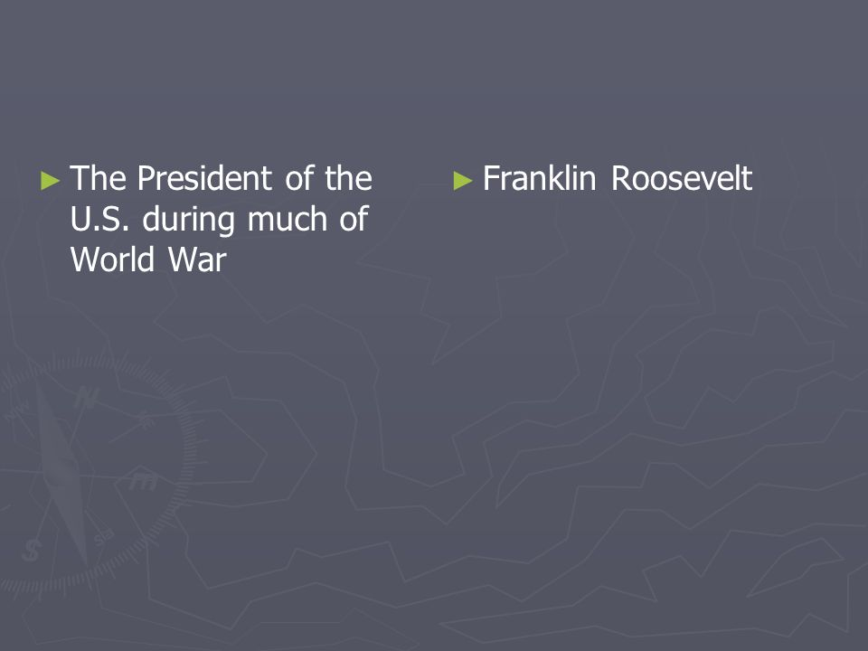 The President of the U.S. during much of World War Franklin Roosevelt