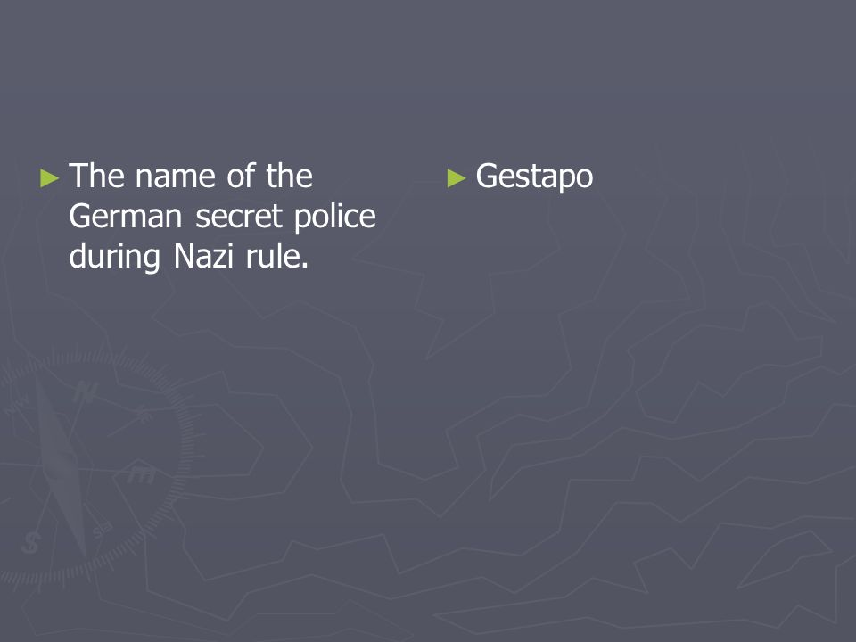 The name of the German secret police during Nazi rule. Gestapo