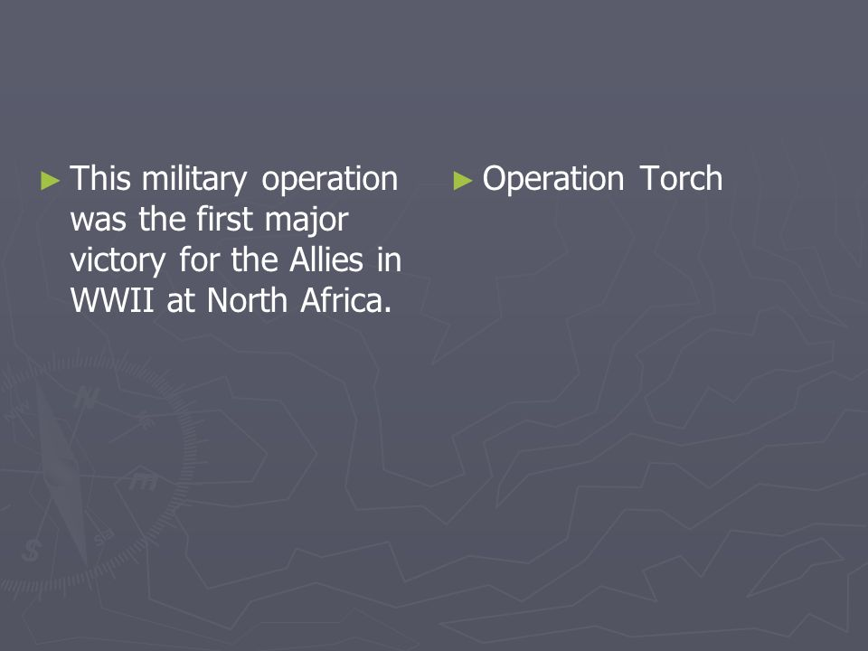This military operation was the first major victory for the Allies in WWII at North Africa. Operation Torch
