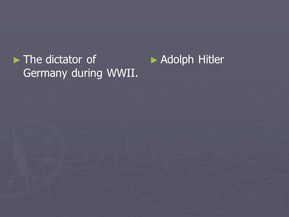 The dictator of Germany during WWII. Adolph Hitler