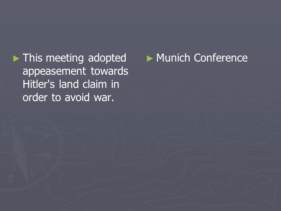 This meeting adopted appeasement towards Hitler's land claim in order to avoid war. Munich Conference