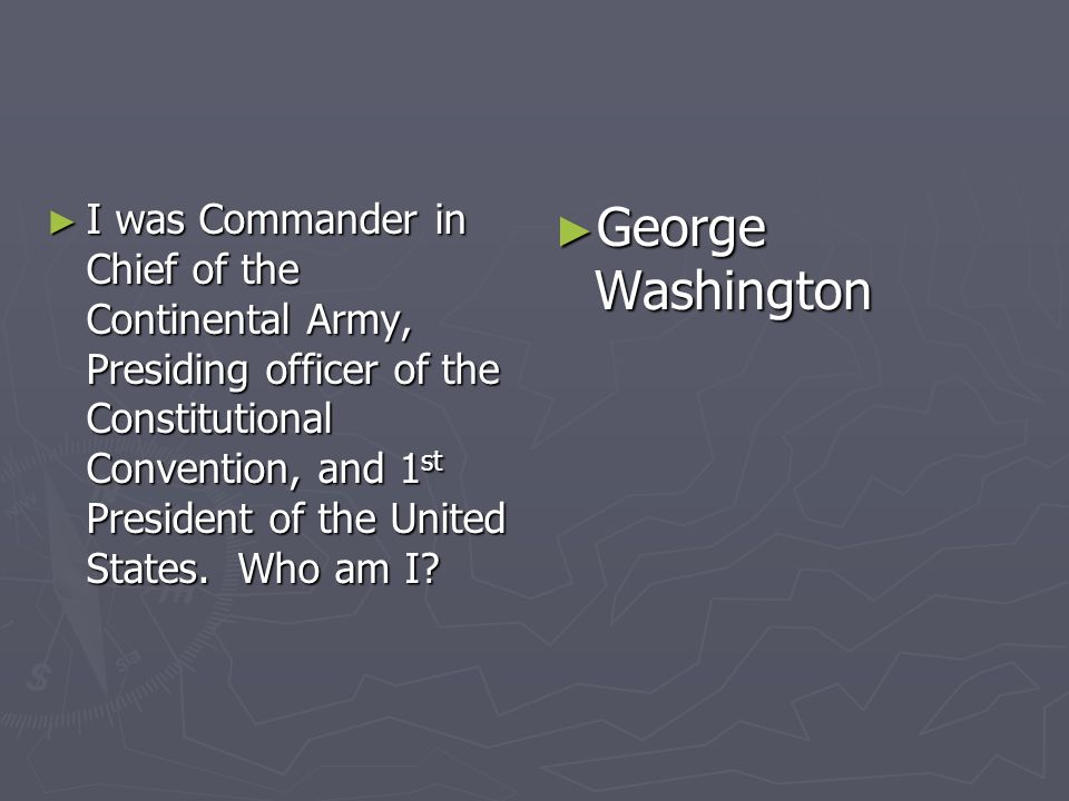 I was Commander in Chief of the Continental Army, Presiding officer of the Constitutional Convention, and 1 st President of the United States. Who am