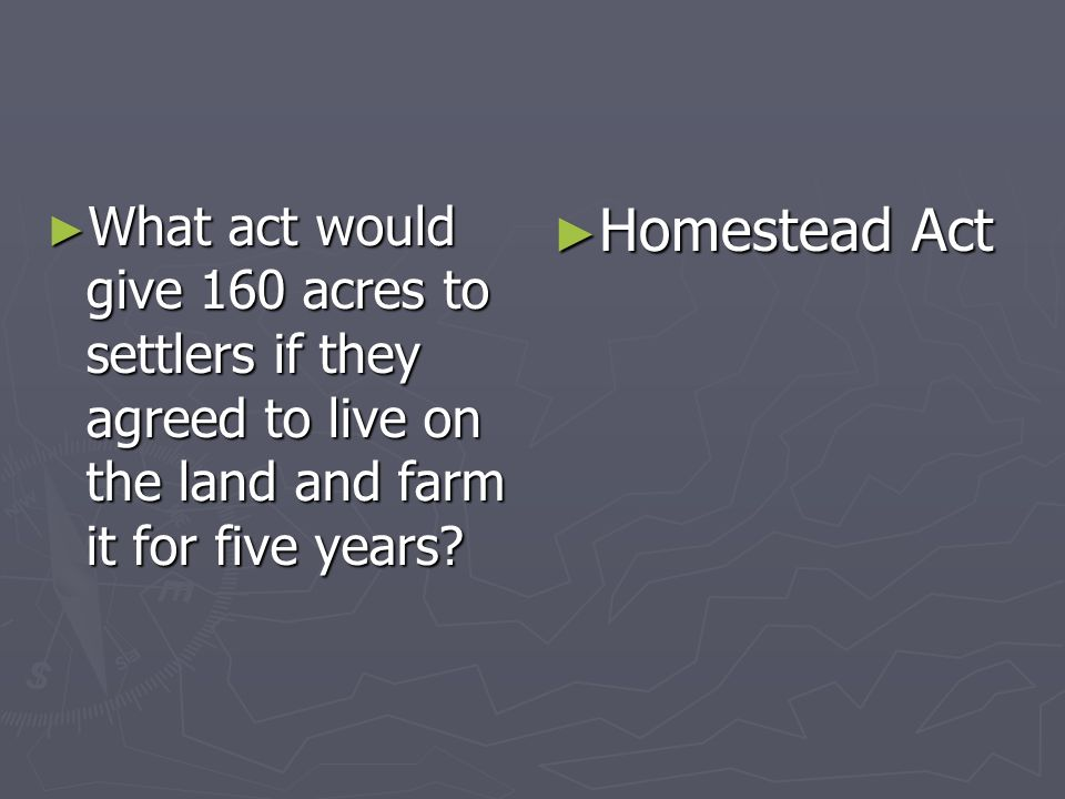 What act would give 160 acres to settlers if they agreed to live on the land and farm it for five years? What act would give 160 acres to settlers if