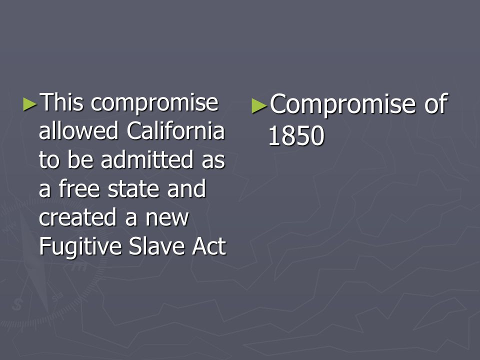 This compromise allowed California to be admitted as a free state and created a new Fugitive Slave Act This compromise allowed California to be admitt