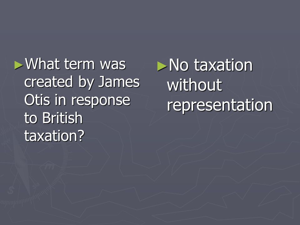 What term was created by James Otis in response to British taxation? What term was created by James Otis in response to British taxation? No taxation