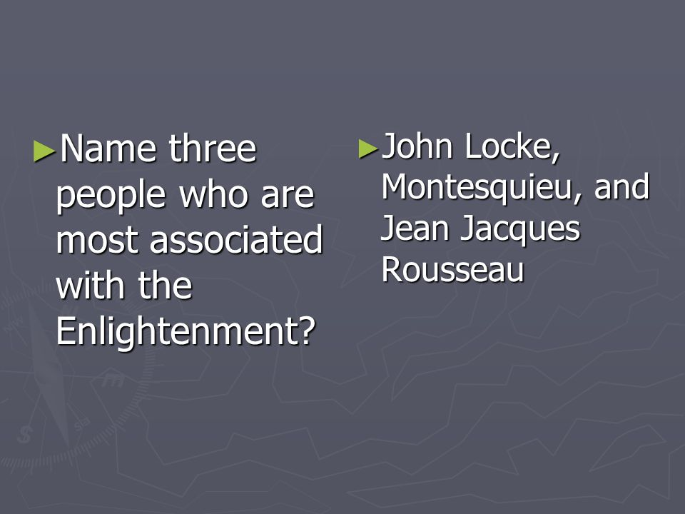 Name three people who are most associated with the Enlightenment? Name three people who are most associated with the Enlightenment? John Locke, Montes