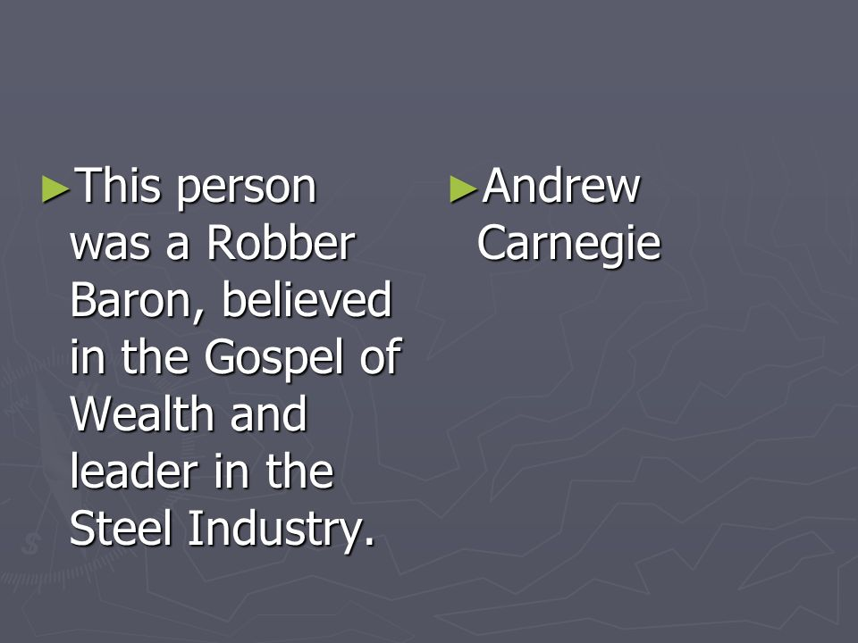 This person was a Robber Baron, believed in the Gospel of Wealth and leader in the Steel Industry. This person was a Robber Baron, believed in the Gos