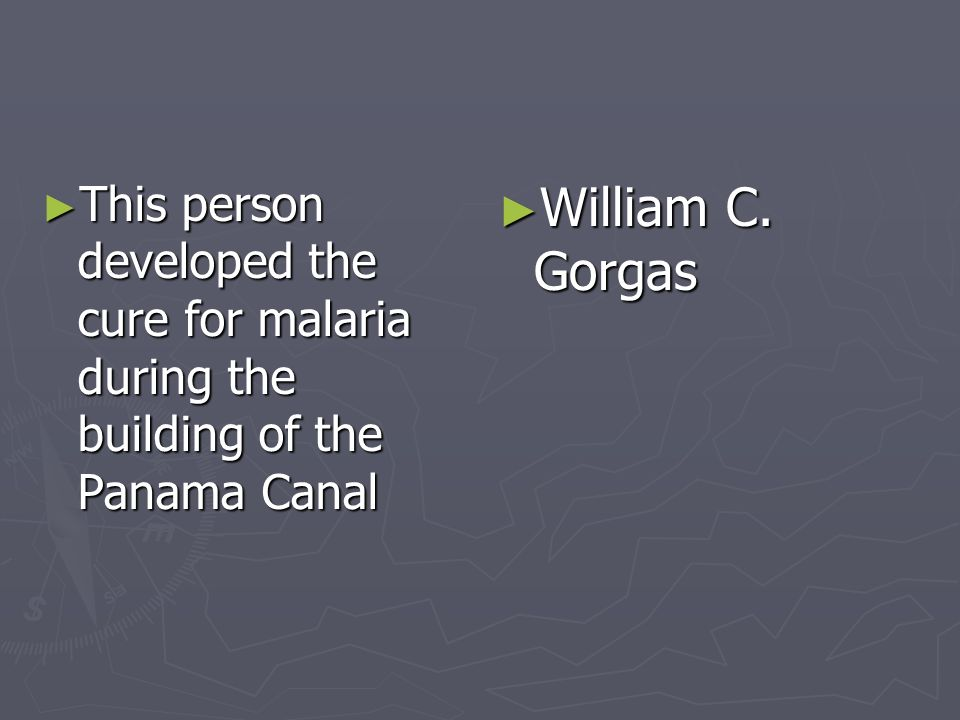 This person developed the cure for malaria during the building of the Panama Canal This person developed the cure for malaria during the building of t