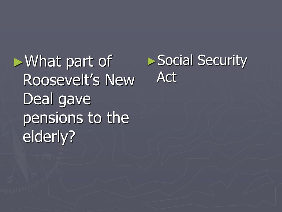 What part of Roosevelts New Deal gave pensions to the elderly? What part of Roosevelts New Deal gave pensions to the elderly? Social Security Act