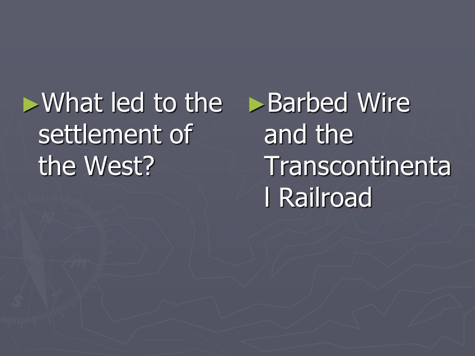 What led to the settlement of the West? What led to the settlement of the West? Barbed Wire and the Transcontinenta l Railroad