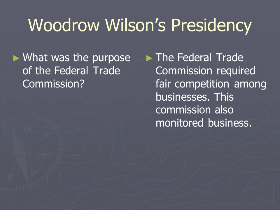 Woodrow Wilsons Presidency What was the purpose of the Federal Trade Commission? The Federal Trade Commission required fair competition among business