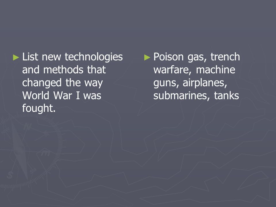 List new technologies and methods that changed the way World War I was fought. Poison gas, trench warfare, machine guns, airplanes, submarines, tanks
