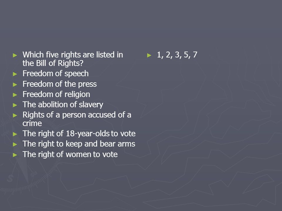 Which five rights are listed in the Bill of Rights? Freedom of speech Freedom of the press Freedom of religion The abolition of slavery Rights of a pe