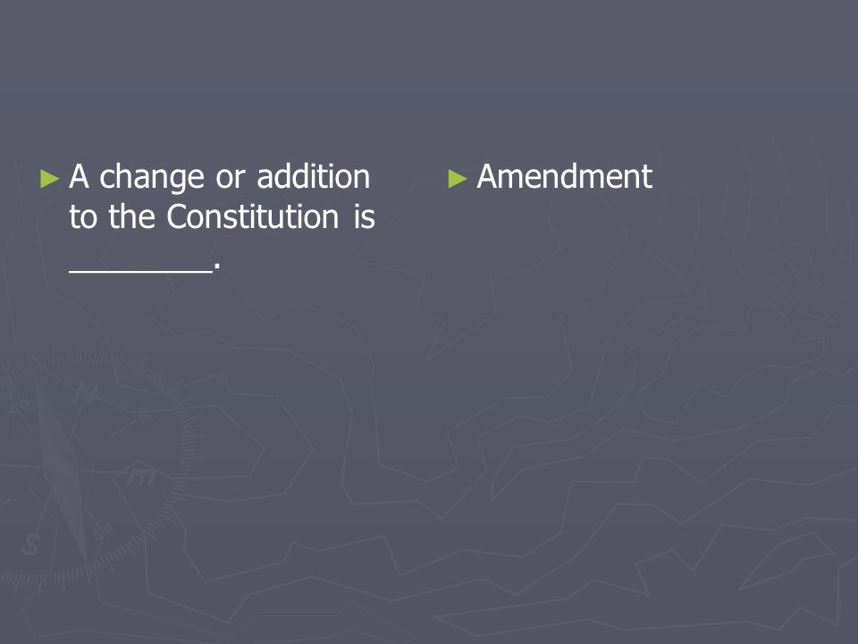 A change or addition to the Constitution is ________. Amendment