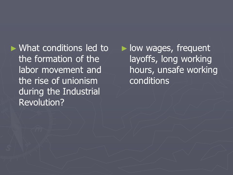 What conditions led to the formation of the labor movement and the rise of unionism during the Industrial Revolution? low wages, frequent layoffs, lon