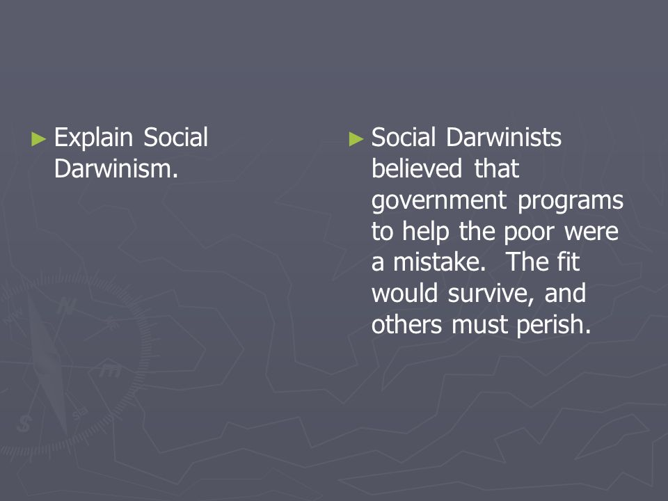 Explain Social Darwinism. Social Darwinists believed that government programs to help the poor were a mistake. The fit would survive, and others must