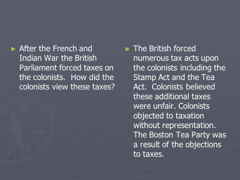 After the French and Indian War the British Parliament forced taxes on the colonists. How did the colonists view these taxes? The British forced numer