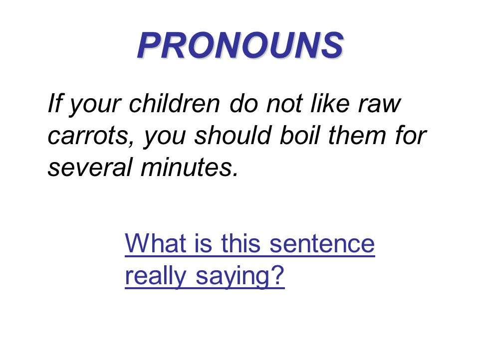 PRONOUNS If your children do not like raw carrots, you should boil them for several minutes. What is this sentence really saying?