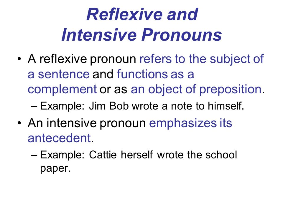 Reflexive and Intensive Pronouns A reflexive pronoun refers to the subject of a sentence and functions as a complement or as an object of preposition.