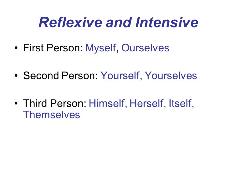 Reflexive and Intensive First Person: Myself, Ourselves Second Person: Yourself, Yourselves Third Person: Himself, Herself, Itself, Themselves