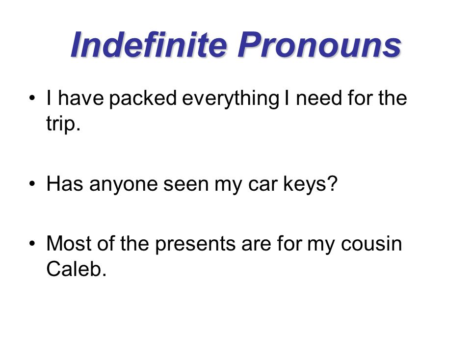 Indefinite Pronouns I have packed everything I need for the trip. Has anyone seen my car keys? Most of the presents are for my cousin Caleb.