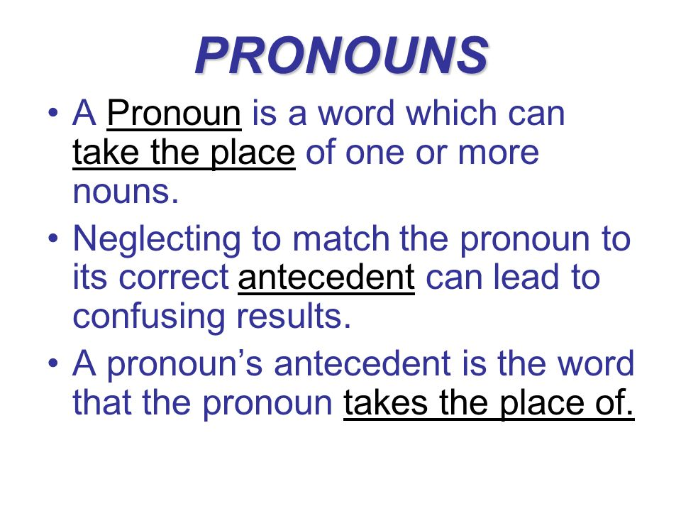 PRONOUNS A Pronoun is a word which can take the place of one or more nouns. Neglecting to match the pronoun to its correct antecedent can lead to conf