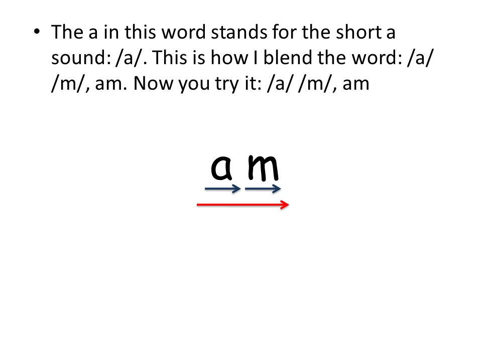 The a in this word stands for the short a sound: /a/. This is how I blend the word: /a/ /m/, am. Now you try it: /a/ /m/, am a m