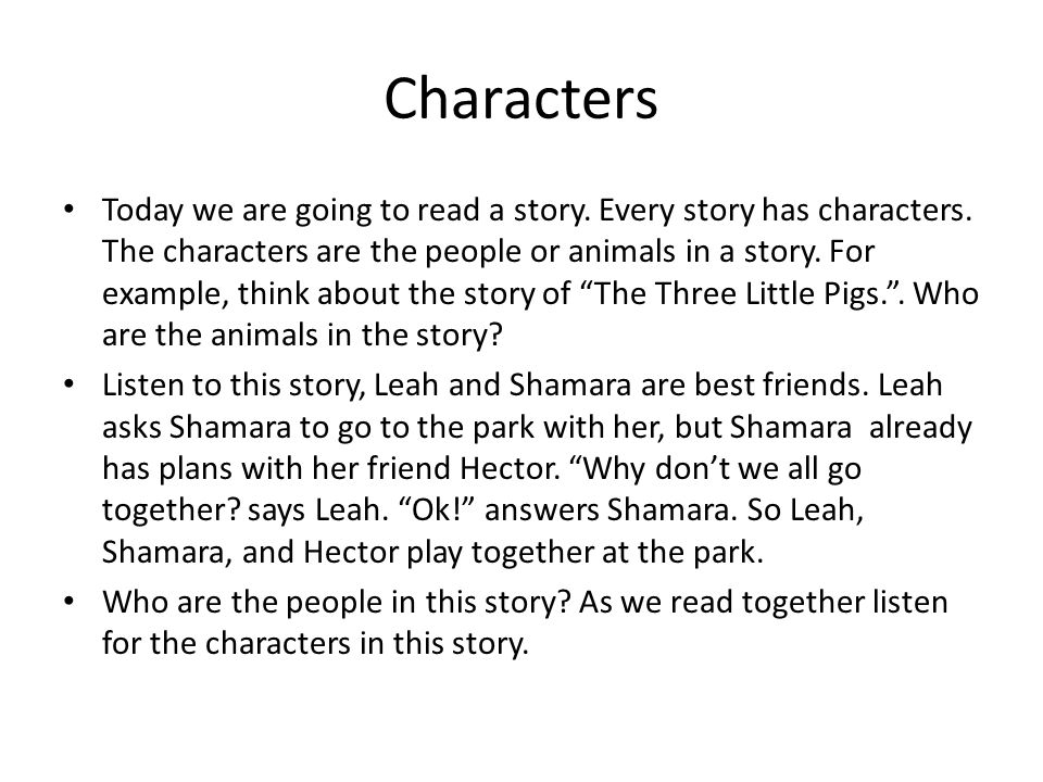 Characters Today we are going to read a story. Every story has characters. The characters are the people or animals in a story. For example, think abo