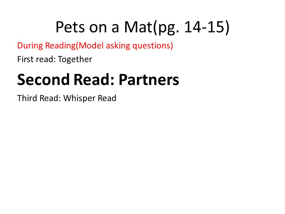 Pets on a Mat(pg. 14-15) During Reading(Model asking questions) First read: Together Second Read: Partners Third Read: Whisper Read