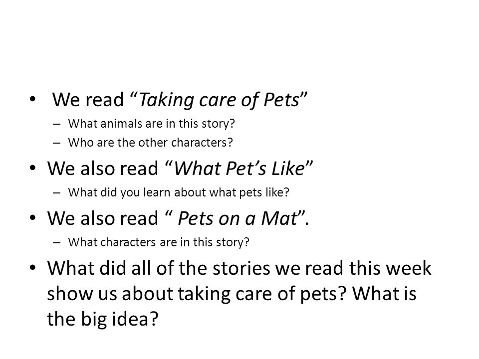 We read Taking care of Pets – What animals are in this story? – Who are the other characters? We also read What Pets Like – What did you learn about w