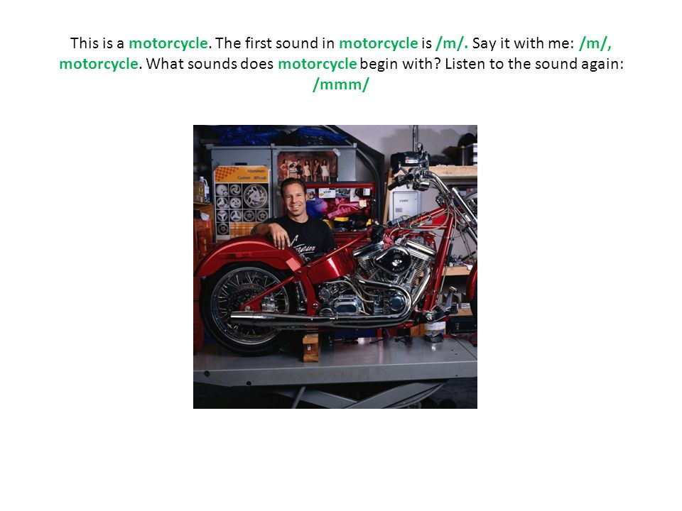 This is a motorcycle. The first sound in motorcycle is /m/. Say it with me: /m/, motorcycle. What sounds does motorcycle begin with? Listen to the sou