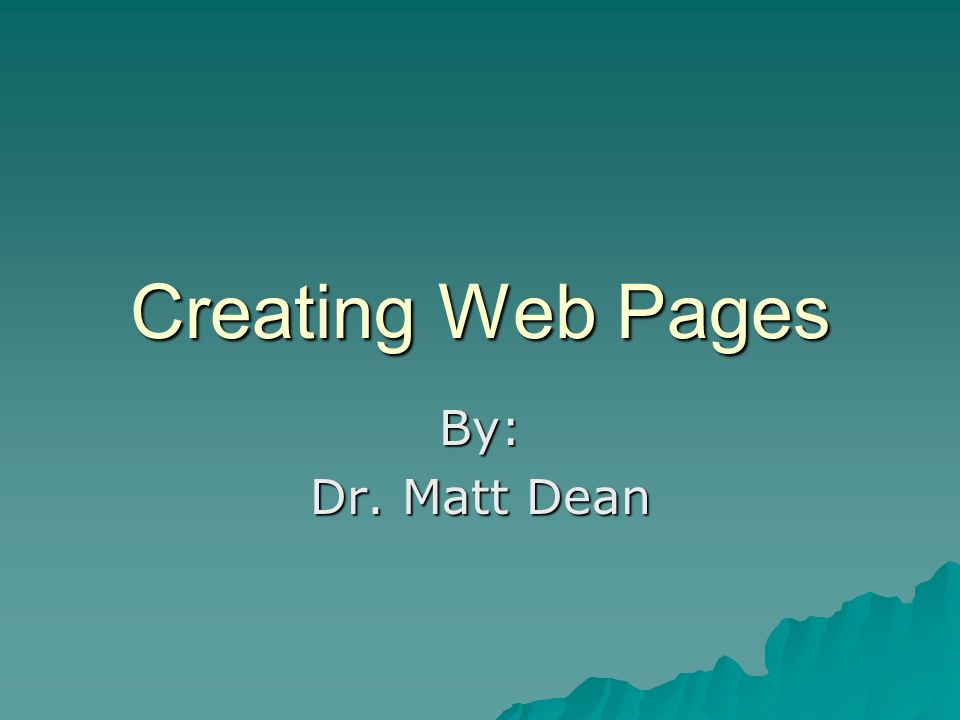 Creating Web Pages By: Dr. Matt Dean
