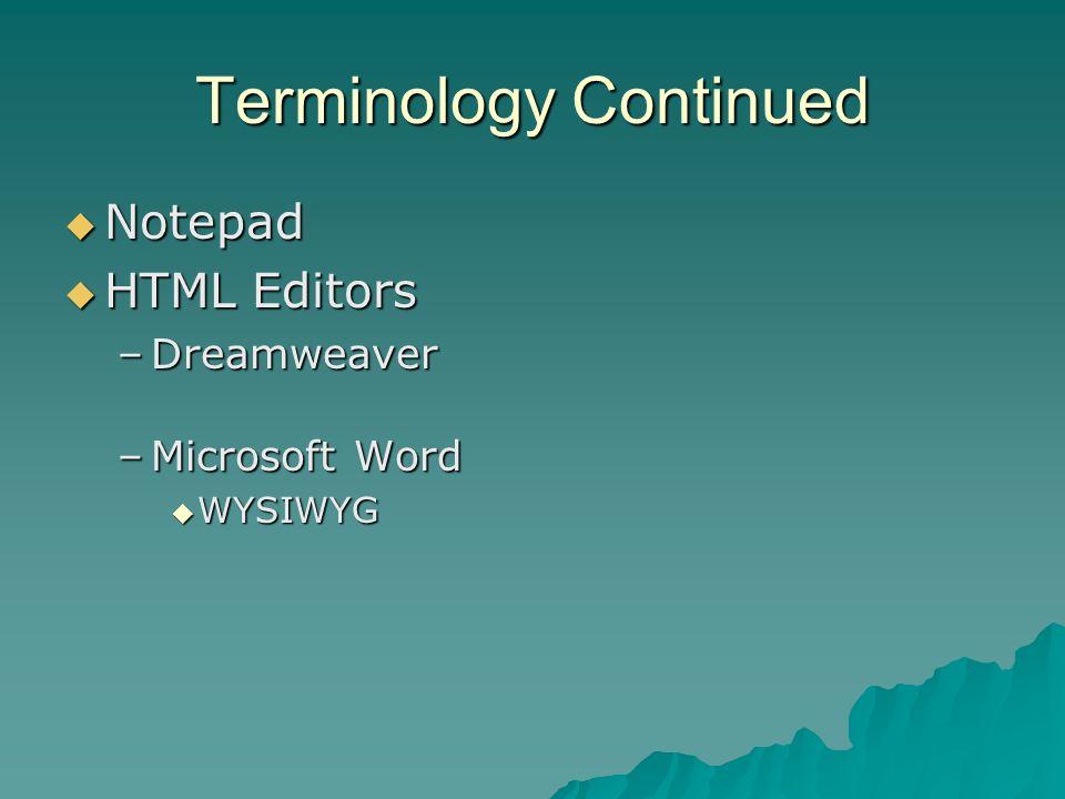 Terminology Continued Notepad Notepad HTML Editors HTML Editors –Dreamweaver –Microsoft Word WYSIWYG WYSIWYG
