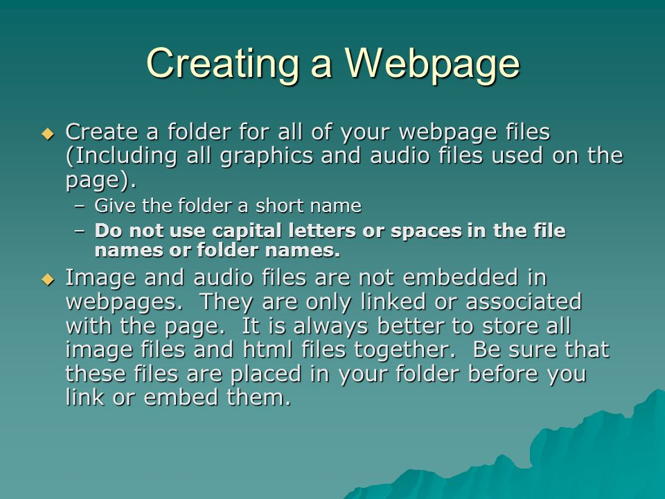 Creating a Webpage Create a folder for all of your webpage files (Including all graphics and audio files used on the page). Create a folder for all of