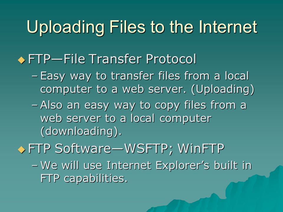 Uploading Files to the Internet FTPFile Transfer Protocol FTPFile Transfer Protocol –Easy way to transfer files from a local computer to a web server.