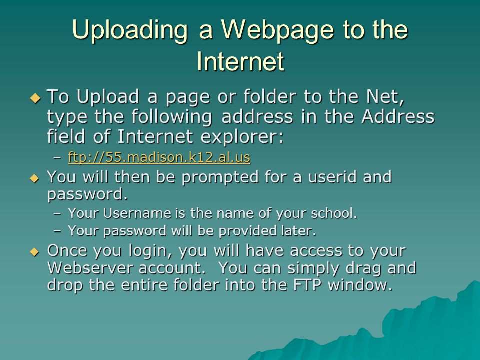 Uploading a Webpage to the Internet To Upload a page or folder to the Net, type the following address in the Address field of Internet explorer: To Upload a page or folder to the Net, type the following address in the Address field of Internet explorer: –ftp://55.madison.k12.al.us ftp://55.madison.k12.al.us You will then be prompted for a userid and password.
