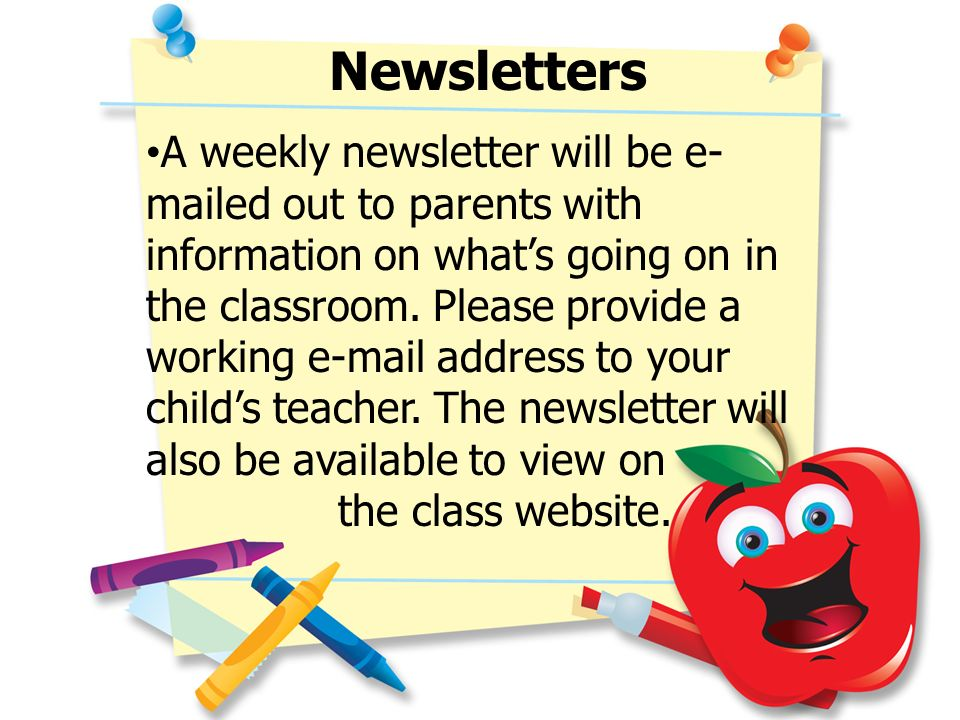 Newsletters A weekly newsletter will be e- mailed out to parents with information on whats going on in the classroom. Please provide a working e-mail